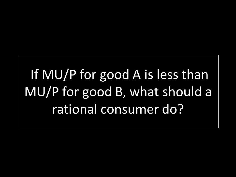 If MU/P for good A is less than MU/P for good B, what should a rational consumer do