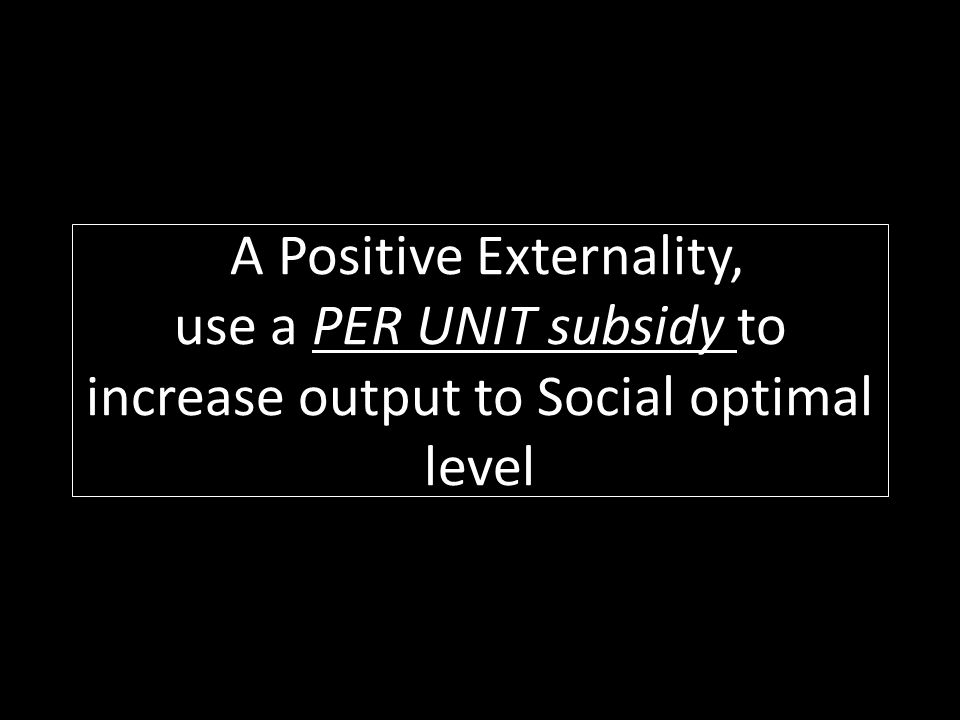 A Positive Externality, use a PER UNIT subsidy to increase output to Social optimal level