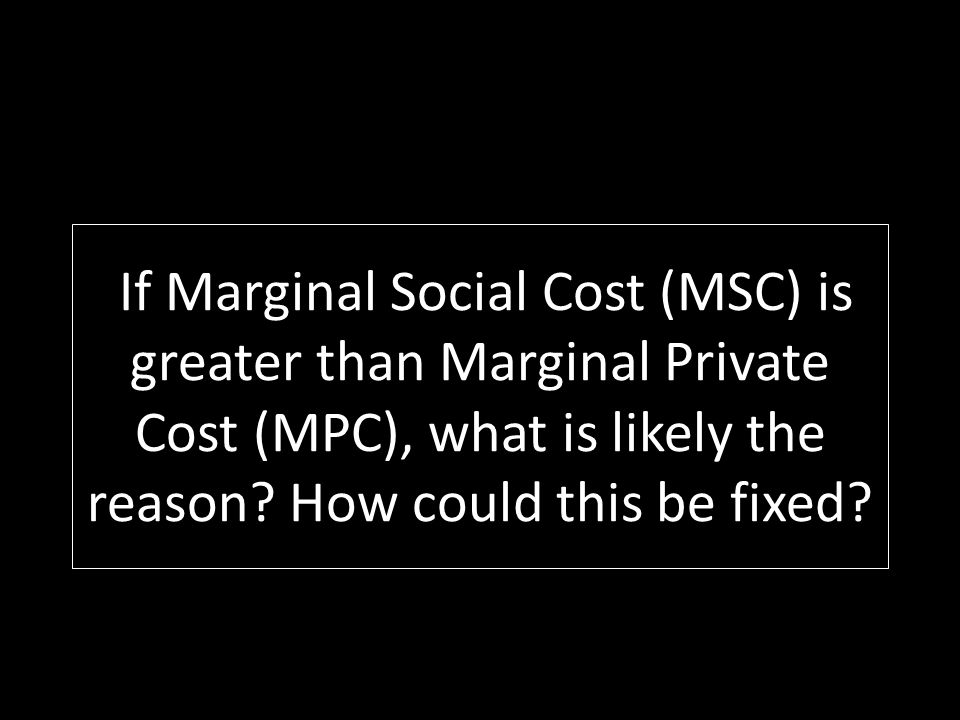 If Marginal Social Cost (MSC) is greater than Marginal Private Cost (MPC), what is likely the reason.