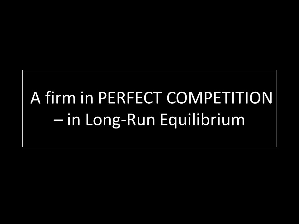 A firm in PERFECT COMPETITION – in Long-Run Equilibrium