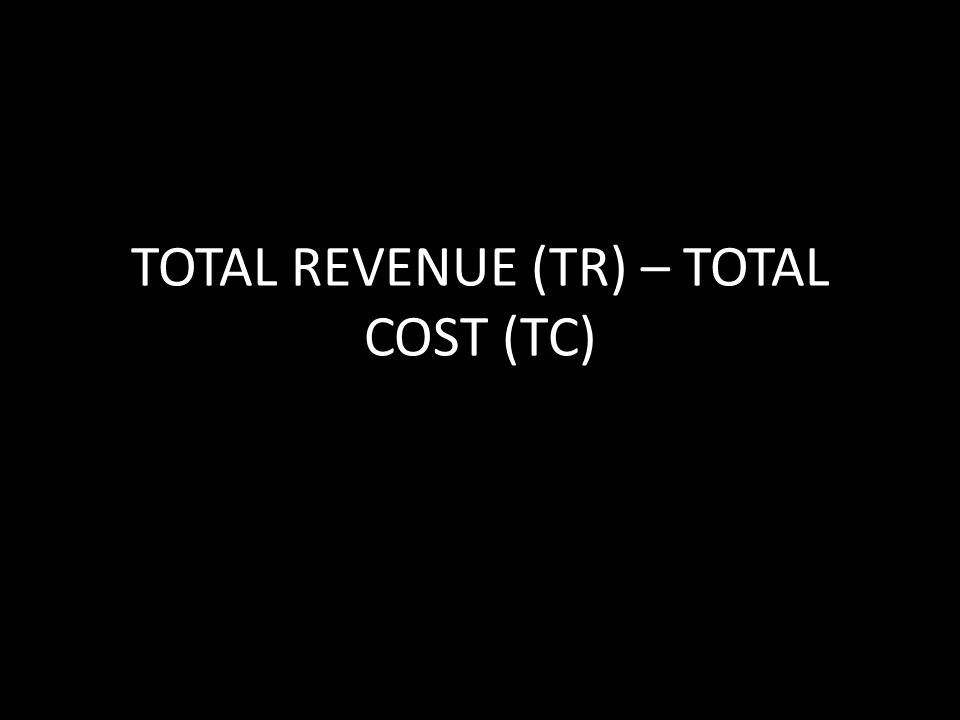 TOTAL REVENUE (TR) – TOTAL COST (TC)
