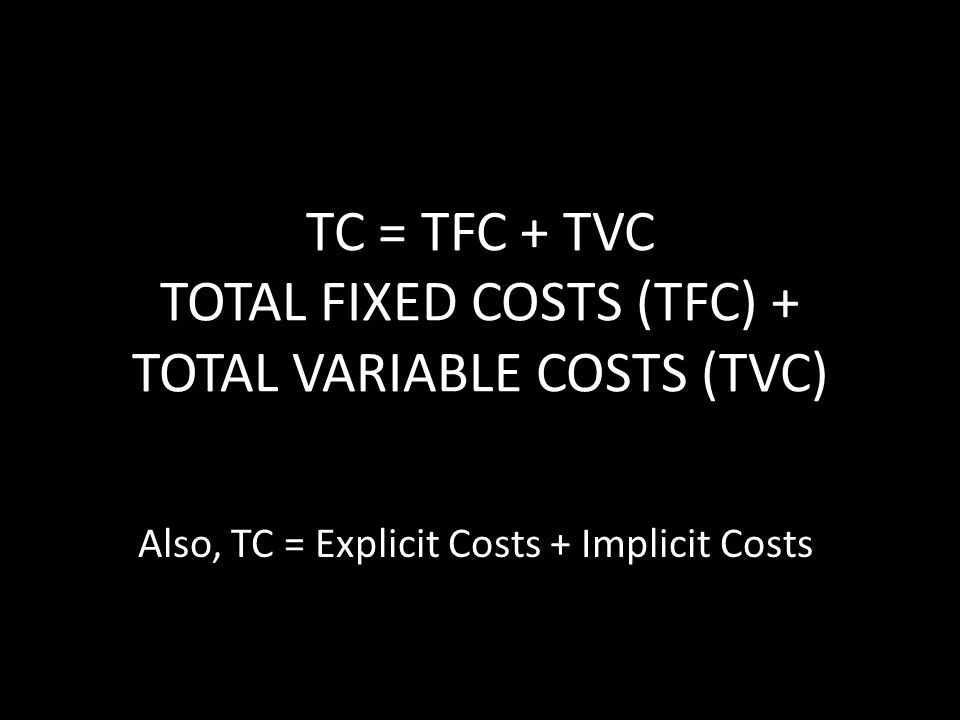 TC = TFC + TVC TOTAL FIXED COSTS (TFC) + TOTAL VARIABLE COSTS (TVC)