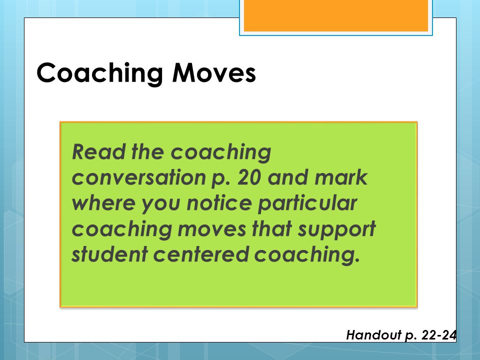 Coaching Moves Read the coaching conversation p. 20 and mark where you notice particular coaching moves that support student centered coaching.