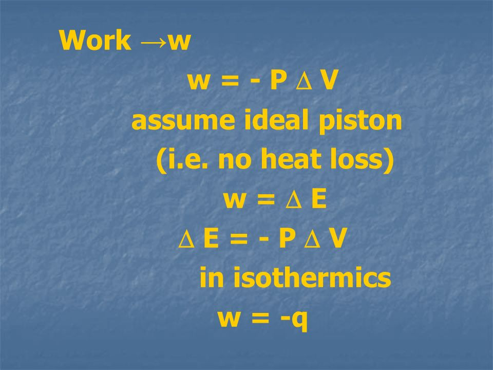 Work →w w = - P  V. assume ideal piston. (i.e. no heat loss) w =  E.  E = - P  V. in isothermics.