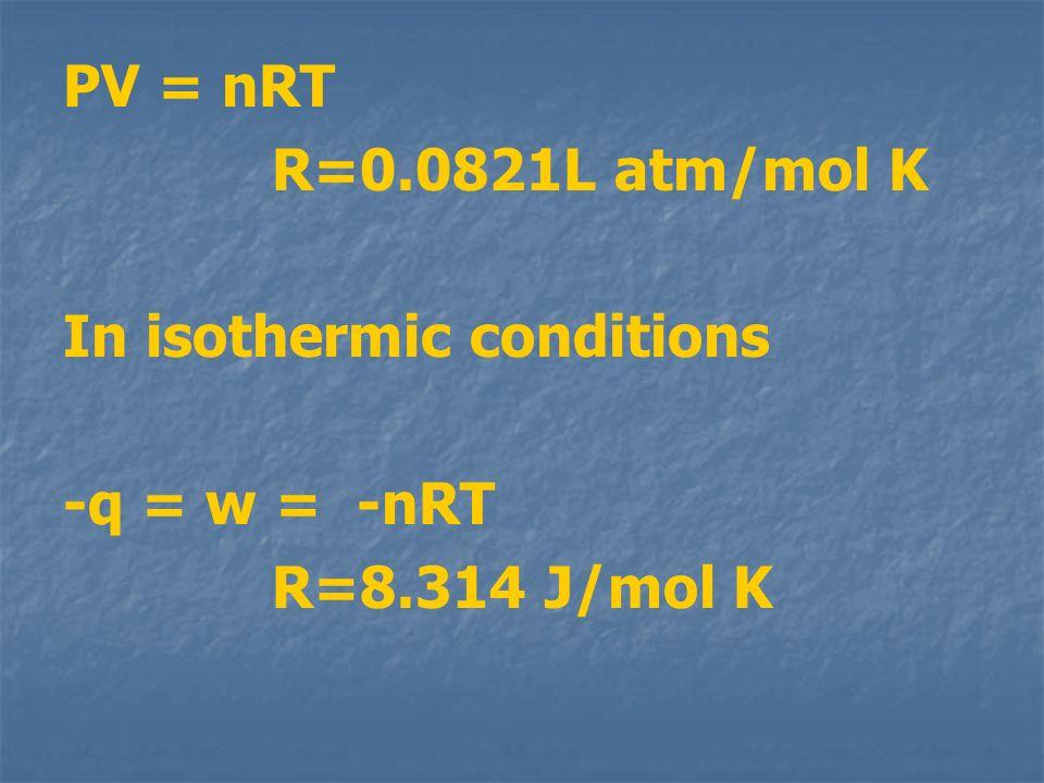 PV = nRT R=0.0821L atm/mol K In isothermic conditions -q = w = -nRT R=8.314 J/mol K