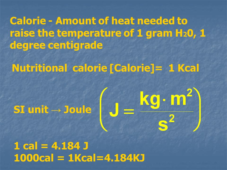 Calorie - Amount of heat needed to raise the temperature of 1 gram H20, 1 degree centigrade