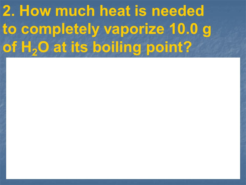 2. How much heat is needed to completely vaporize 10