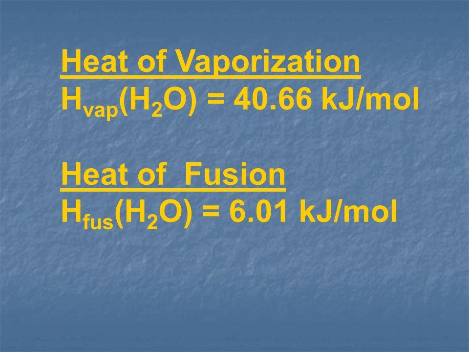 Heat of Vaporization Hvap(H2O) = 40.66 kJ/mol Heat of Fusion Hfus(H2O) = 6.01 kJ/mol