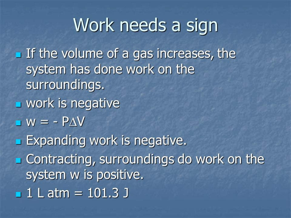 Work needs a sign If the volume of a gas increases, the system has done work on the surroundings. work is negative.
