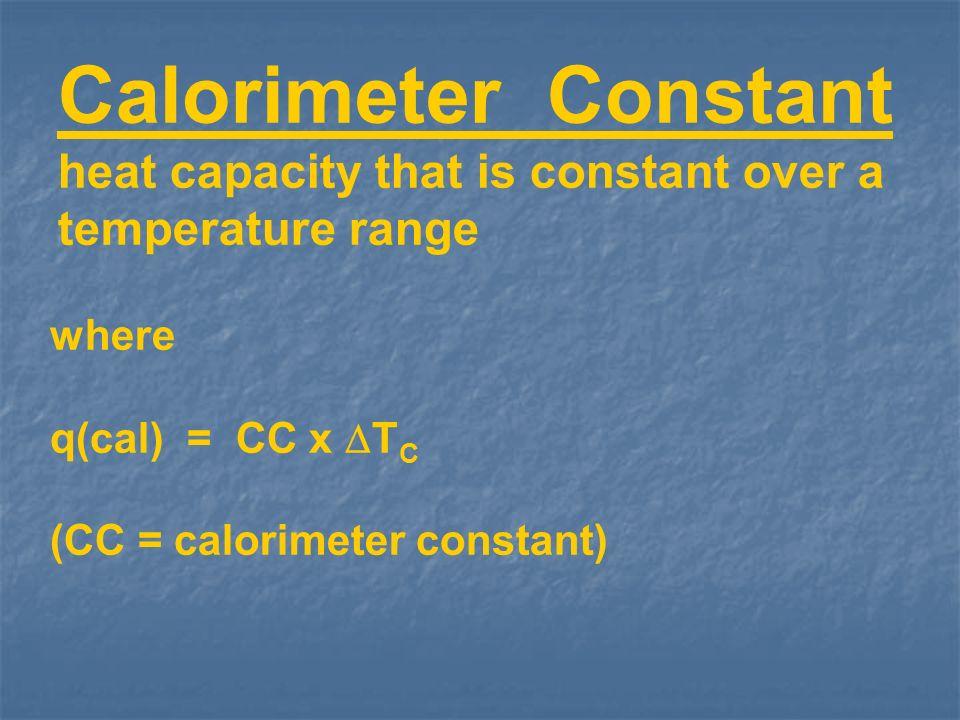 Calorimeter Constant heat capacity that is constant over a