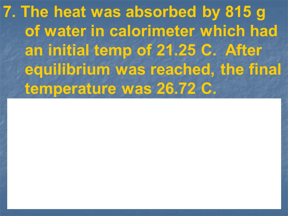 7. The heat was absorbed by 815 g of water in calorimeter which had an initial temp of 21.25 C.