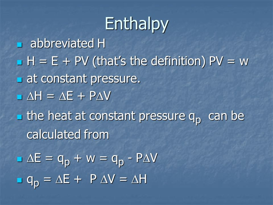 Enthalpy abbreviated H H = E + PV (that's the definition) PV = w