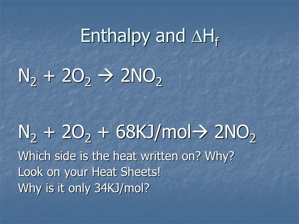 Enthalpy and DHf N2 + 2O2  2NO2. N2 + 2O2 + 68KJ/mol 2NO2. Which side is the heat written on Why