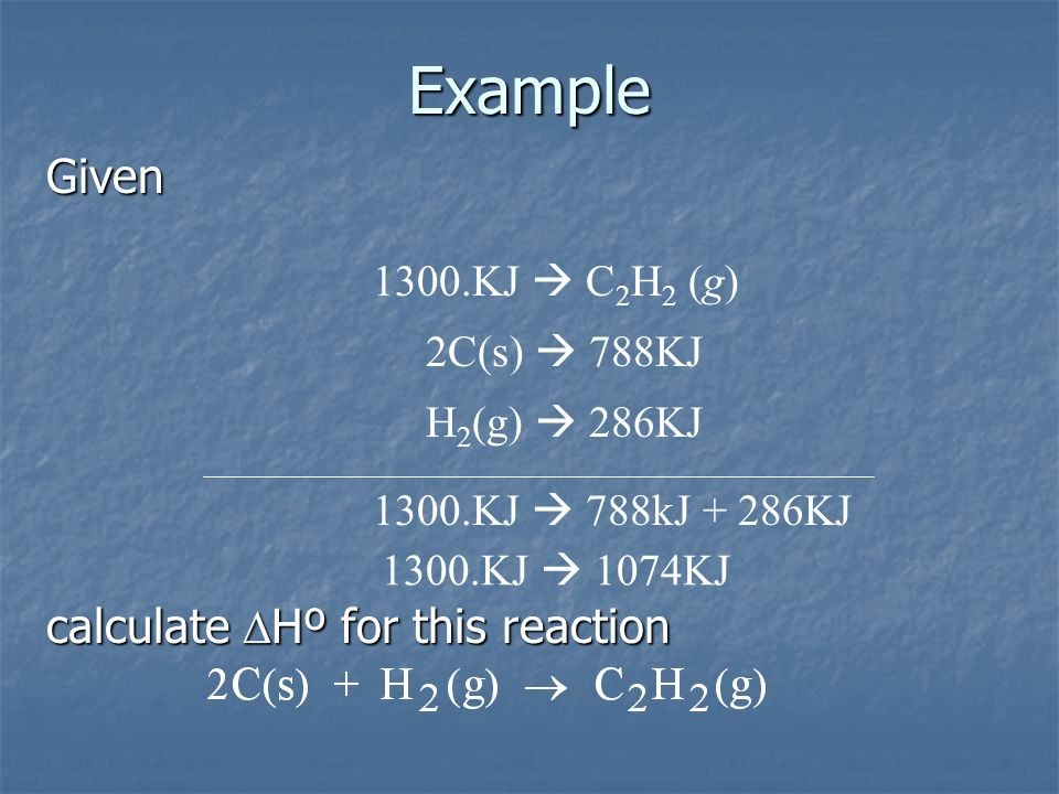 Example Given calculate DHº for this reaction 1300.KJ  C2H2 (g)