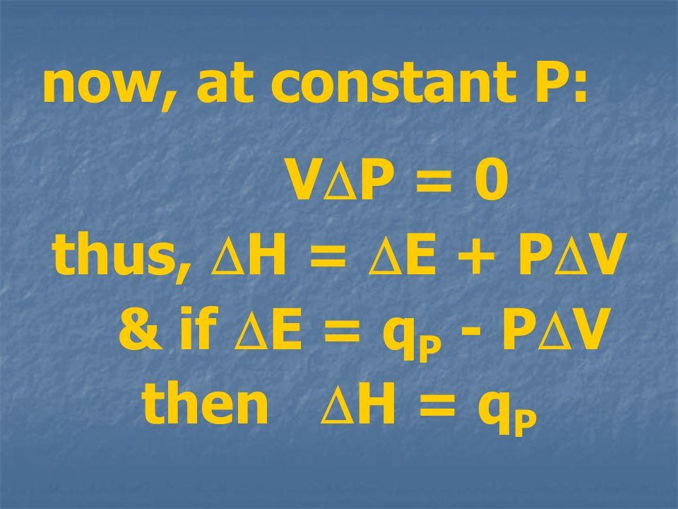 now, at constant P: VDP = 0 thus, H = E + PV & if E = qP - PV then H = qP