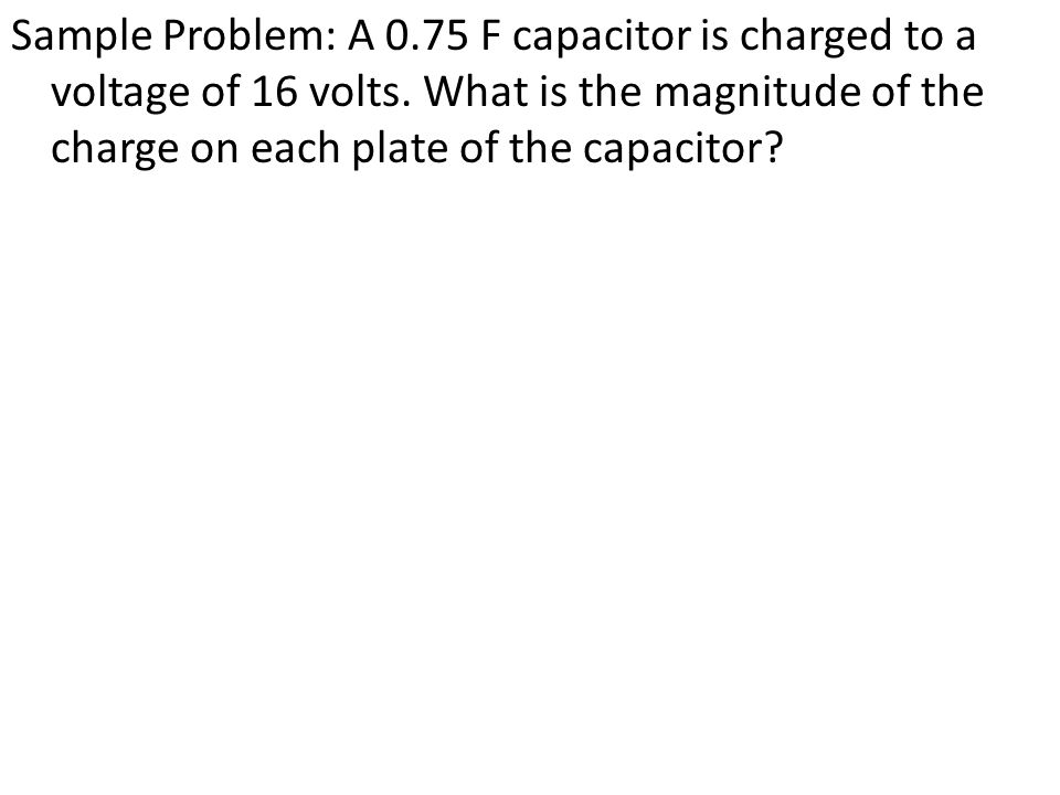Sample Problem: A 0.75 F capacitor is charged to a voltage of 16 volts.