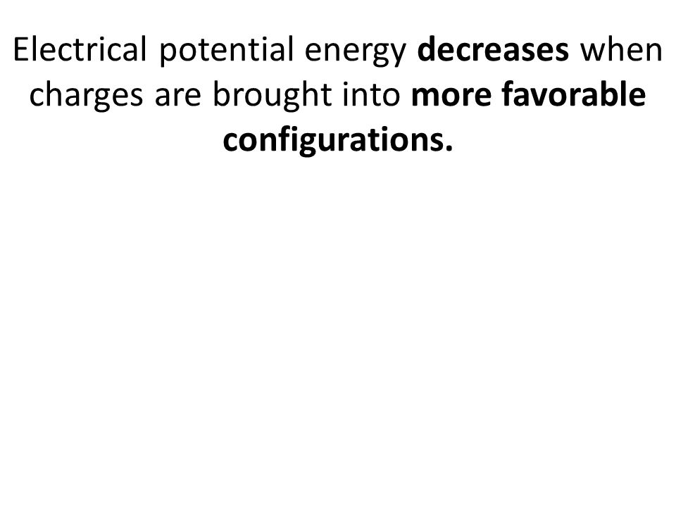 Electrical potential energy decreases when charges are brought into more favorable configurations.
