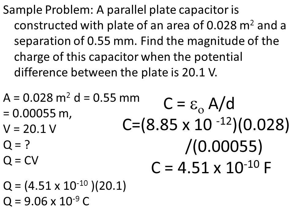 C = eo A/d C=(8.85 x 10 -12)(0.028) /(0.00055) C = 4.51 x 10-10 F