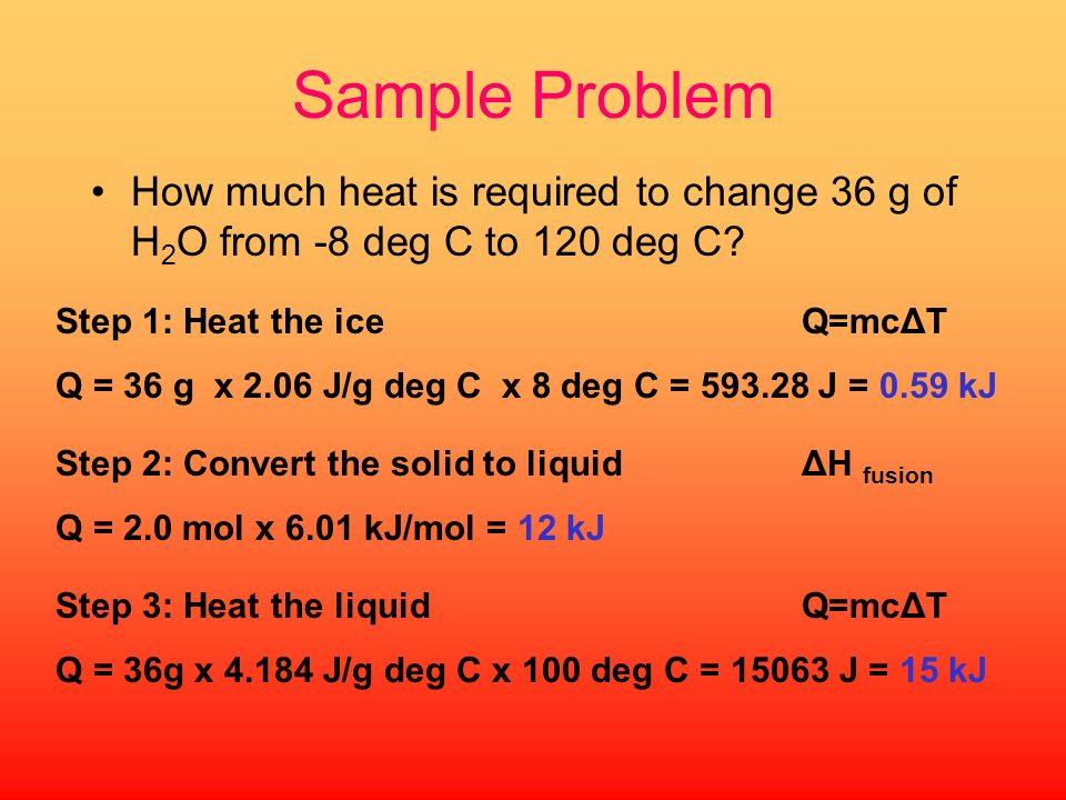Sample Problem How much heat is required to change 36 g of H2O from -8 deg C to 120 deg C Step 1: Heat the ice Q=mcΔT.