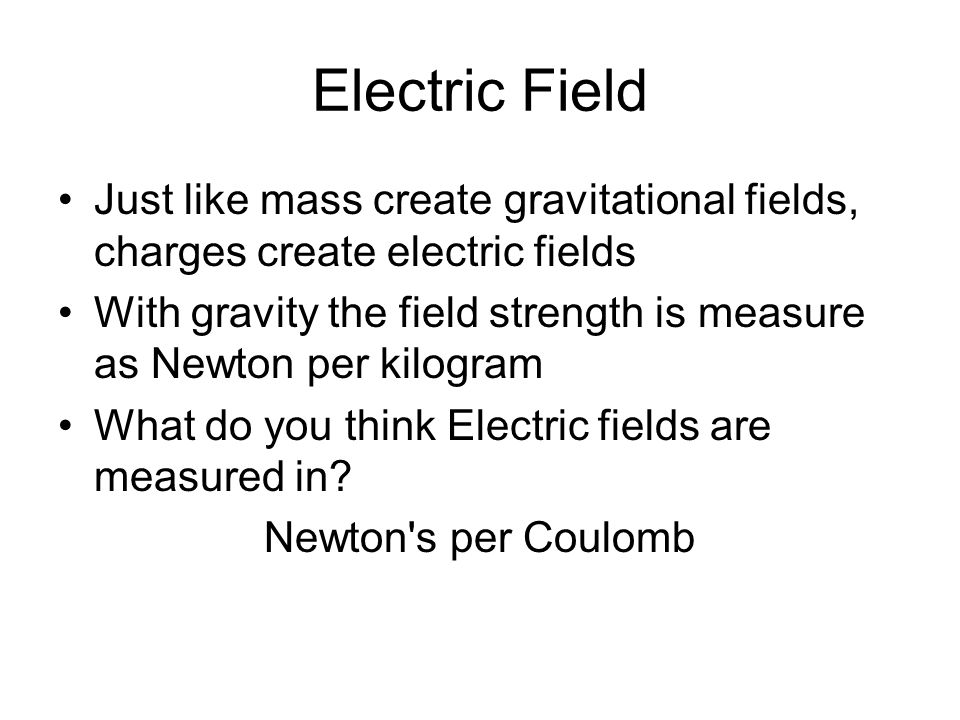Electric Field Just like mass create gravitational fields, charges create electric fields.
