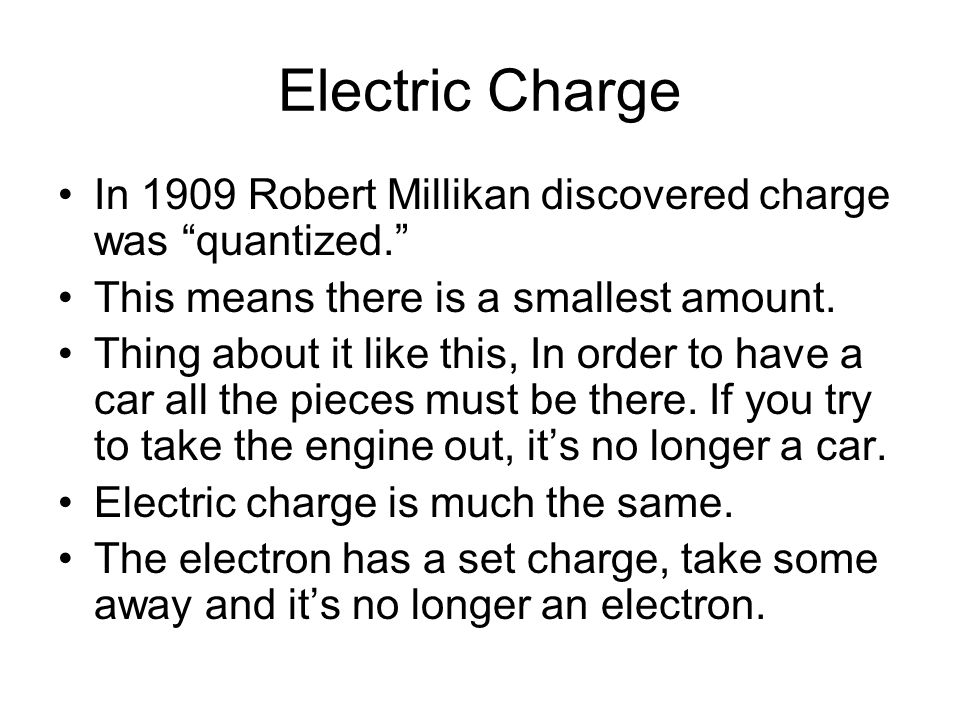 Electric Charge In 1909 Robert Millikan discovered charge was quantized. This means there is a smallest amount.