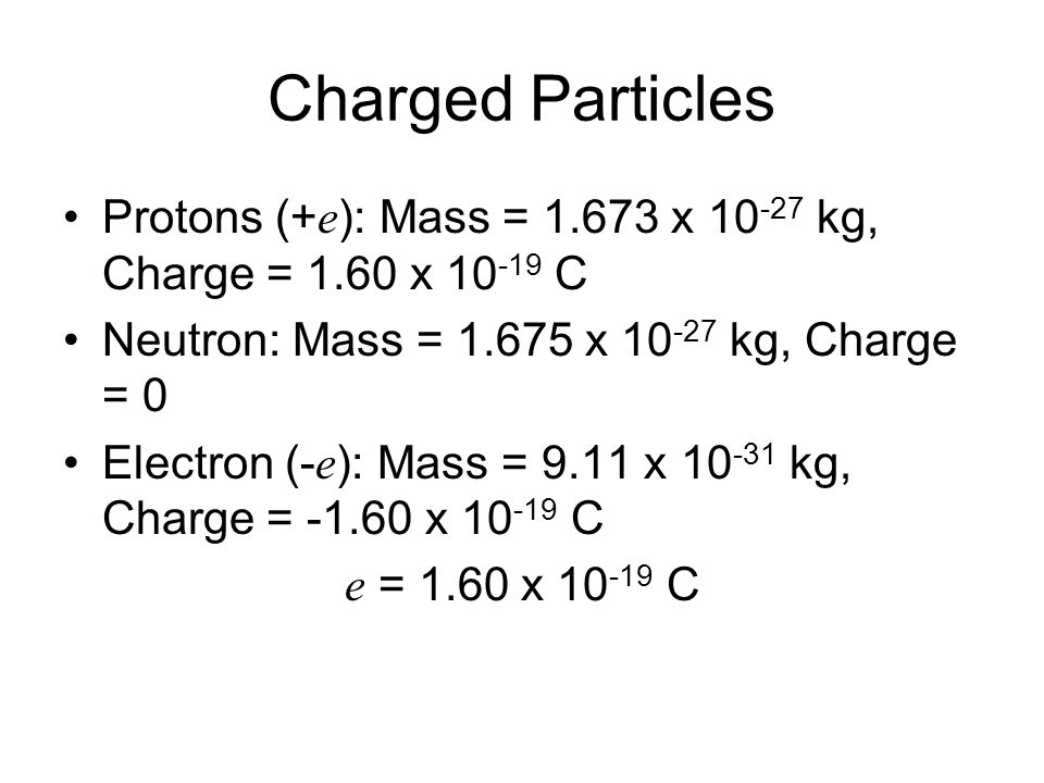 Charged Particles Protons (+e): Mass = 1.673 x 10-27 kg, Charge = 1.60 x 10-19 C. Neutron: Mass = 1.675 x 10-27 kg, Charge = 0.