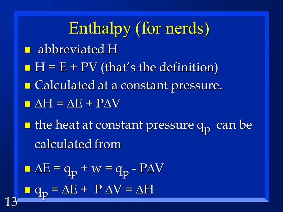 Enthalpy (for nerds) abbreviated H H = E + PV (that's the definition)