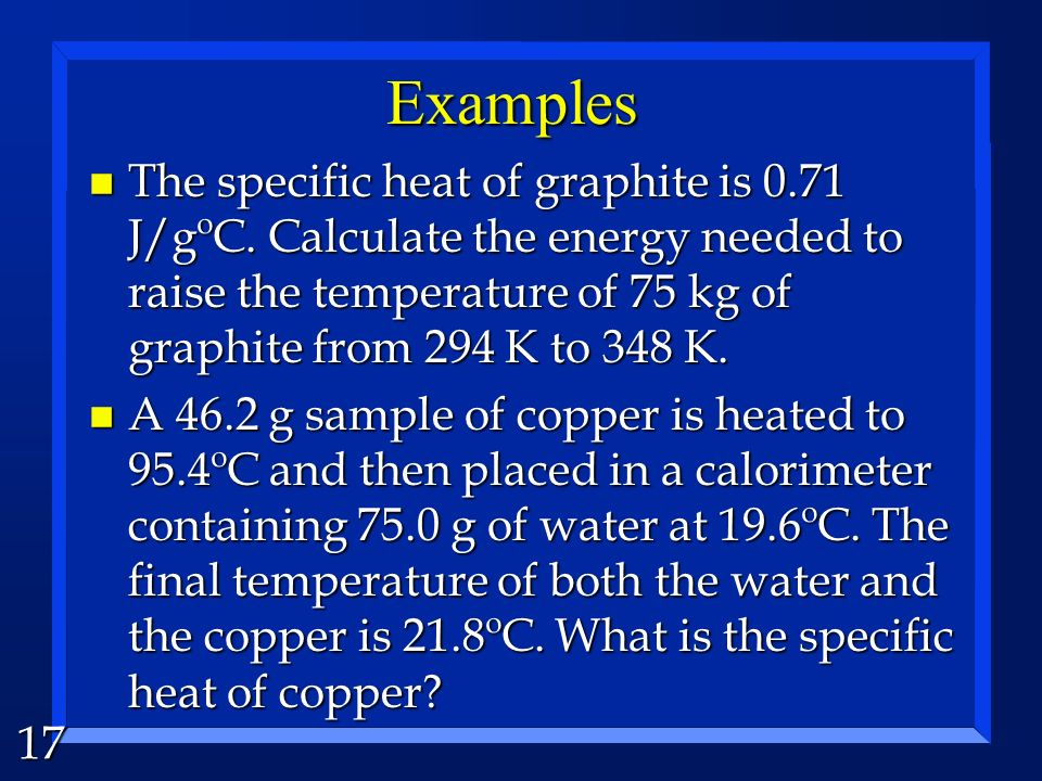 Examples The specific heat of graphite is 0.71 J/gºC. Calculate the energy needed to raise the temperature of 75 kg of graphite from 294 K to 348 K.