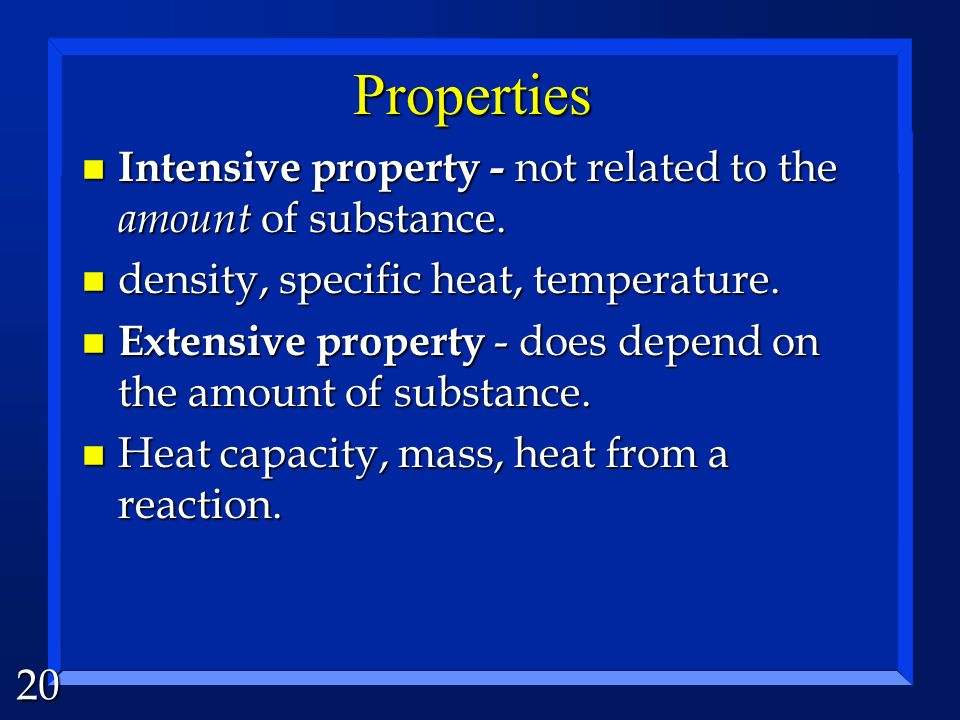 Properties Intensive property - not related to the amount of substance. density, specific heat, temperature.