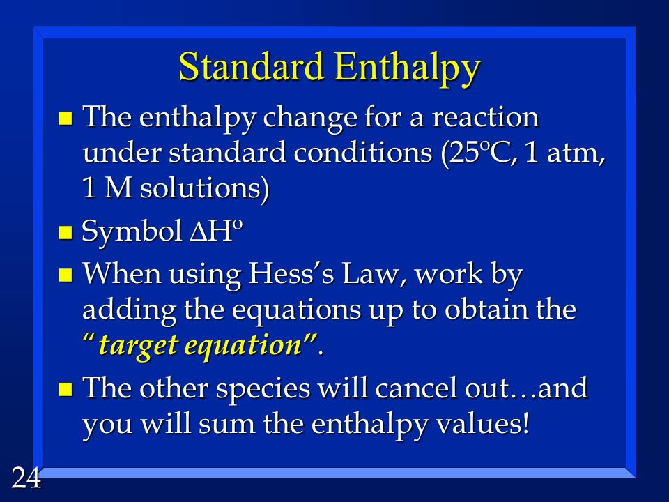 Standard Enthalpy The enthalpy change for a reaction under standard conditions (25ºC, 1 atm, 1 M solutions)