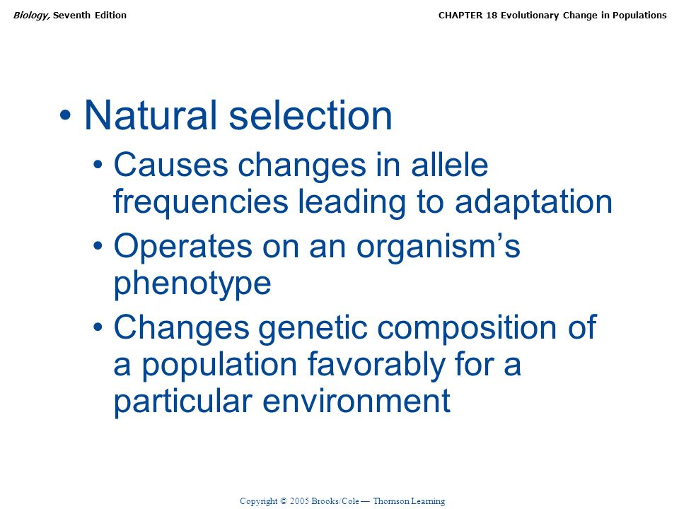 Natural selection Causes changes in allele frequencies leading to adaptation. Operates on an organism's phenotype.