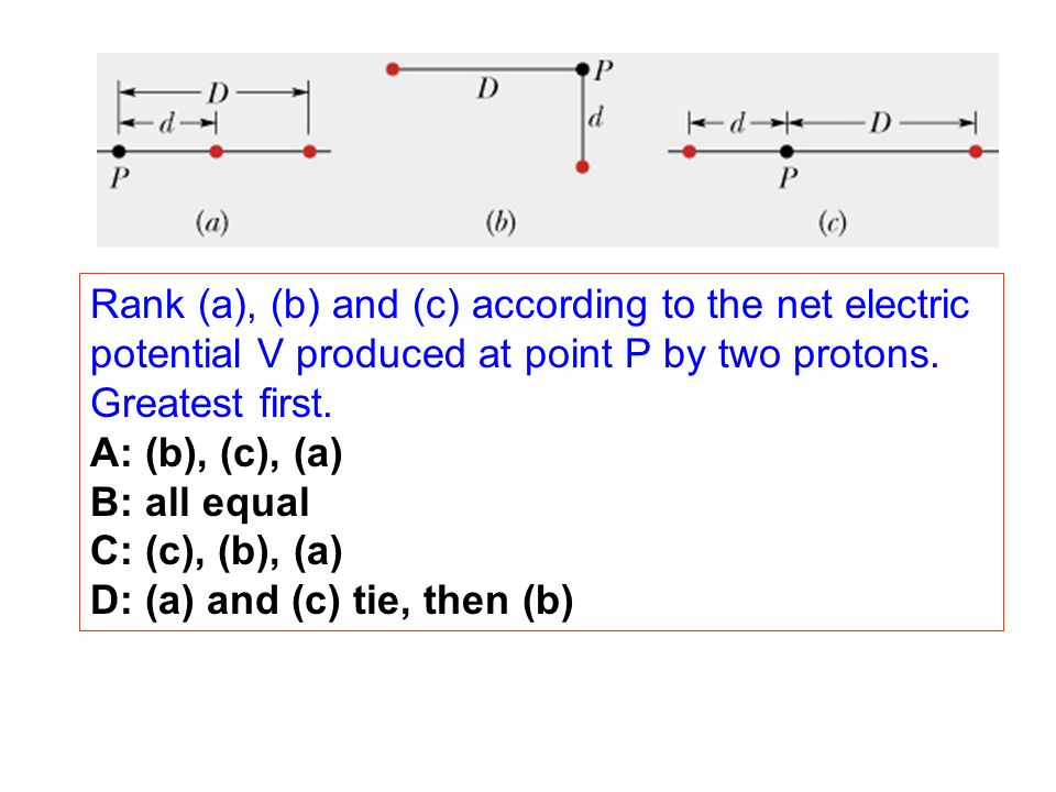 Rank (a), (b) and (c) according to the net electric potential V produced at point P by two protons. Greatest first.