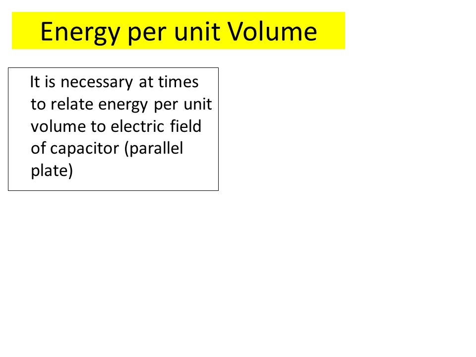 Energy per unit Volume It is necessary at times to relate energy per unit volume to electric field of capacitor (parallel plate)
