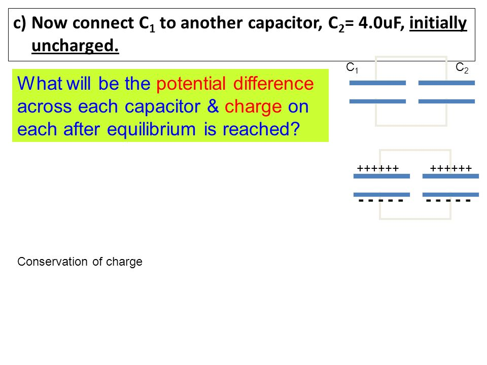 c) Now connect C1 to another capacitor, C2= 4.0uF, initially uncharged.
