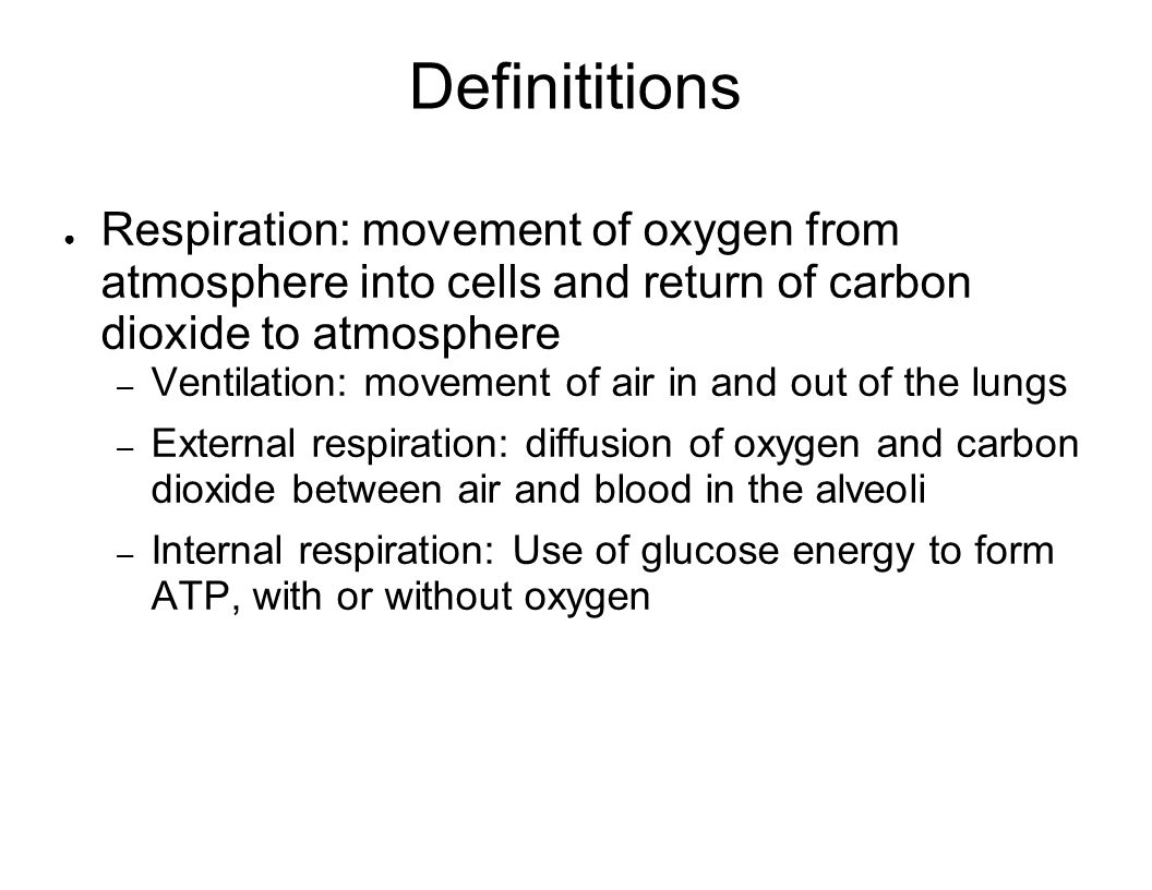 Definititions Respiration: movement of oxygen from atmosphere into cells and return of carbon dioxide to atmosphere.