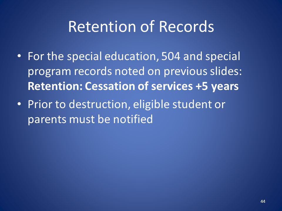 Retention of Records For the special education, 504 and special program records noted on previous slides: Retention: Cessation of services +5 years.
