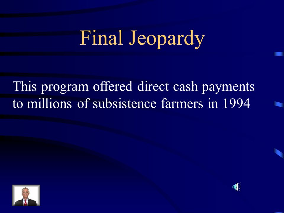 Final Jeopardy This program offered direct cash payments to millions of subsistence farmers in 1994