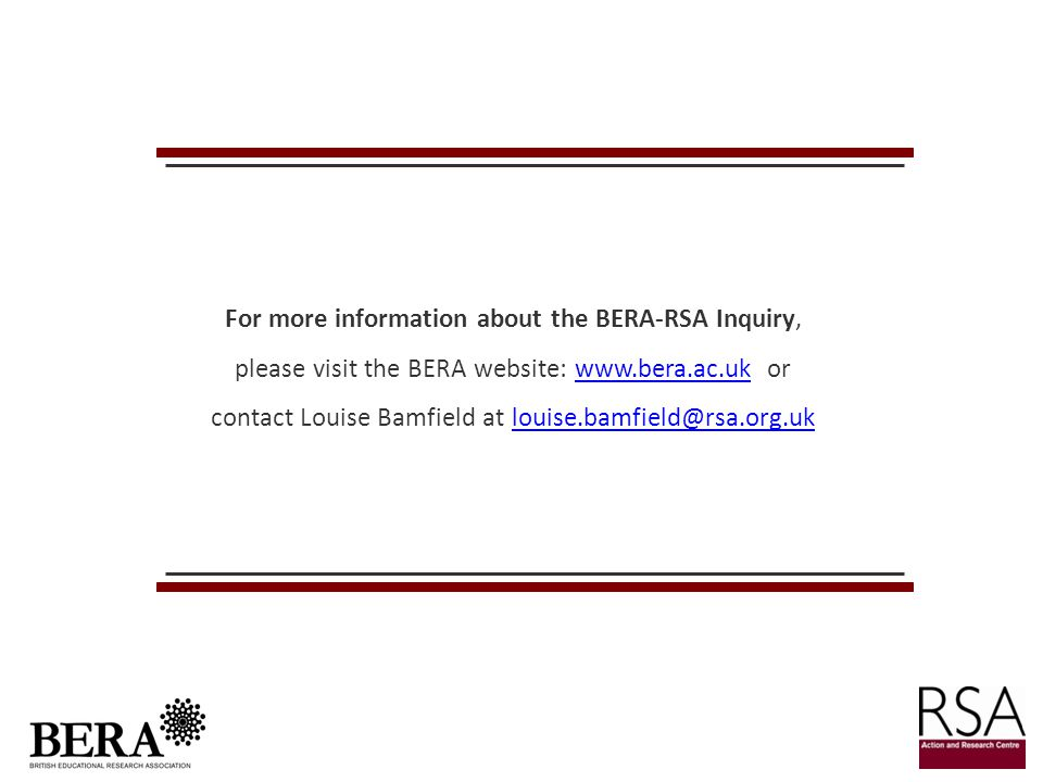 For more information about the BERA-RSA Inquiry, please visit the BERA website: www.bera.ac.uk or contact Louise Bamfield at louise.bamfield@rsa.org.uk