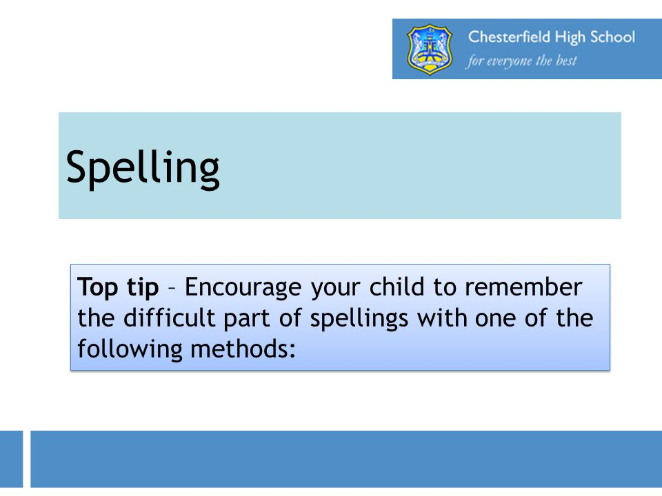 Spelling Top tip – Encourage your child to remember the difficult part of spellings with one of the following methods: