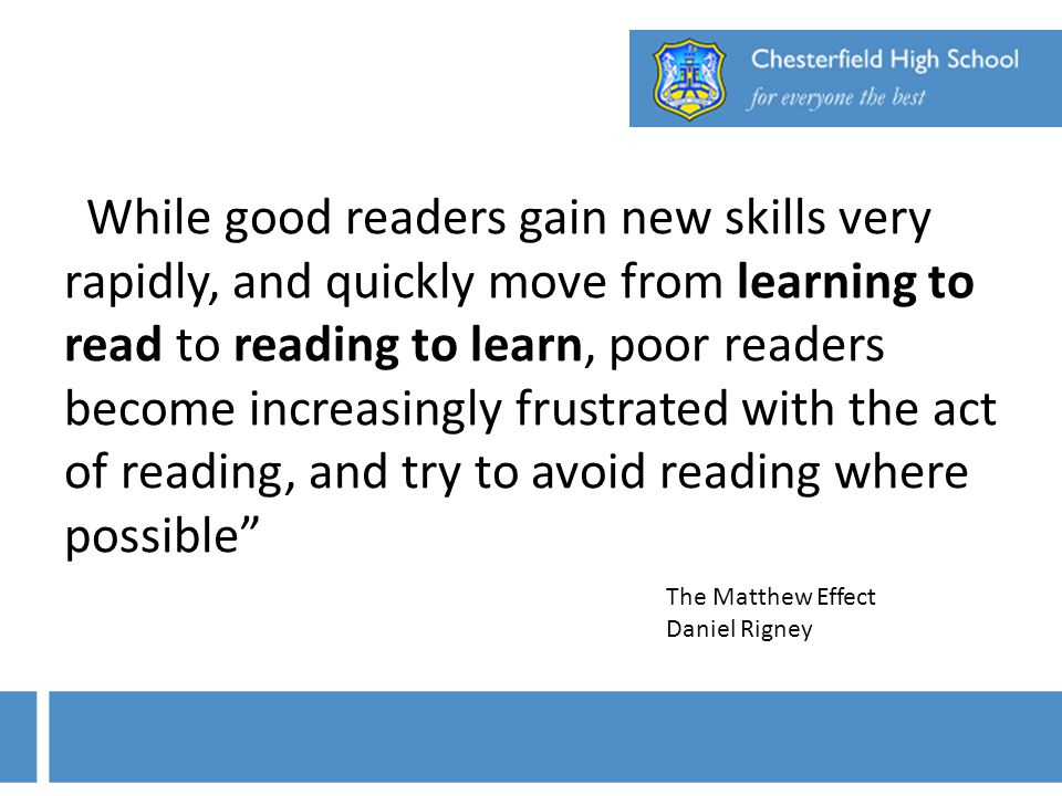 While good readers gain new skills very rapidly, and quickly move from learning to read to reading to learn, poor readers become increasingly frustrated with the act of reading, and try to avoid reading where possible