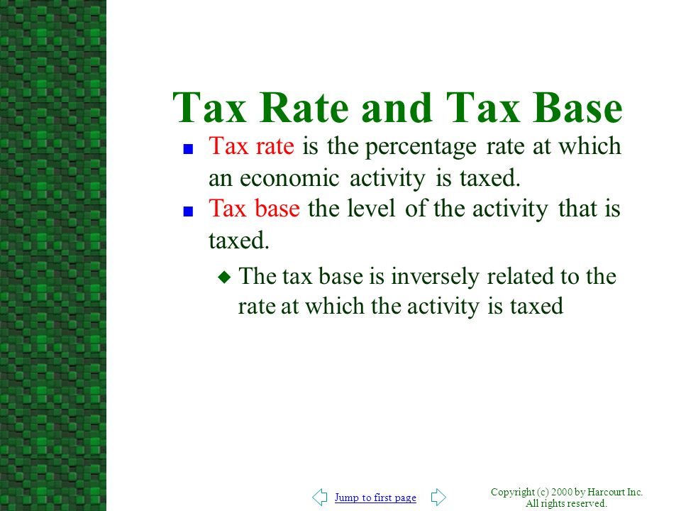 Tax Rate and Tax Base Tax rate is the percentage rate at which an economic activity is taxed. Tax base the level of the activity that is taxed.