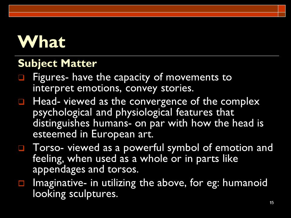 What Subject Matter. Figures- have the capacity of movements to interpret emotions, convey stories.
