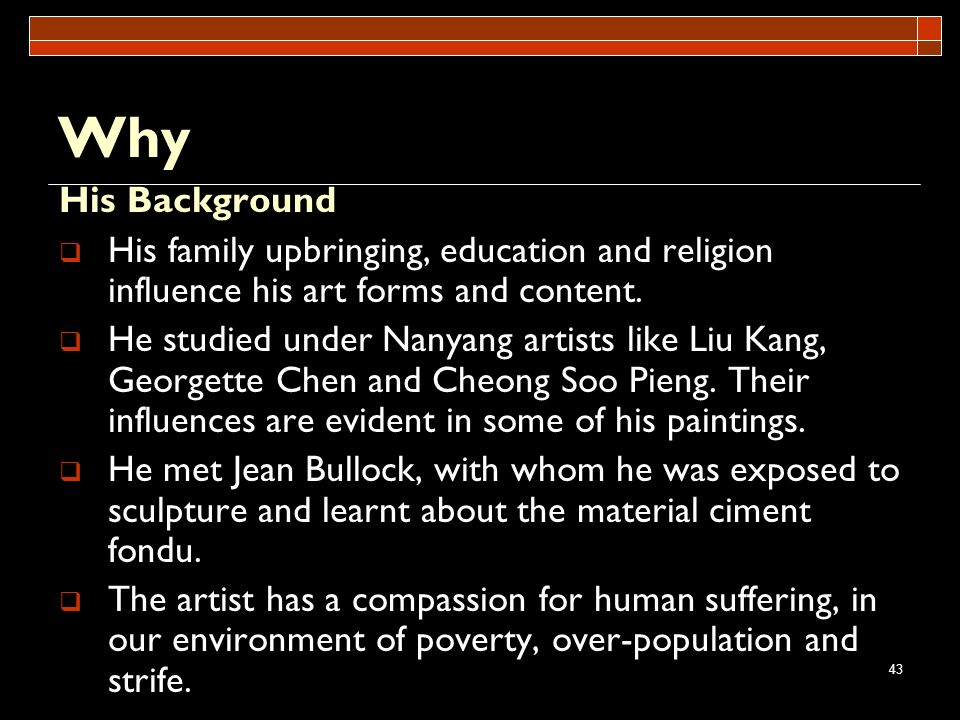 Why His Background. His family upbringing, education and religion influence his art forms and content.