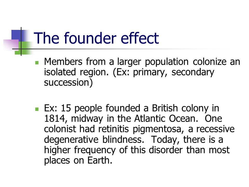 The founder effect Members from a larger population colonize an isolated region. (Ex: primary, secondary succession)