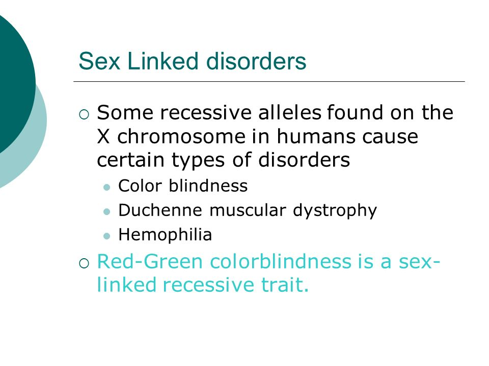 Sex Linked disorders Some recessive alleles found on the X chromosome in humans cause certain types of disorders.