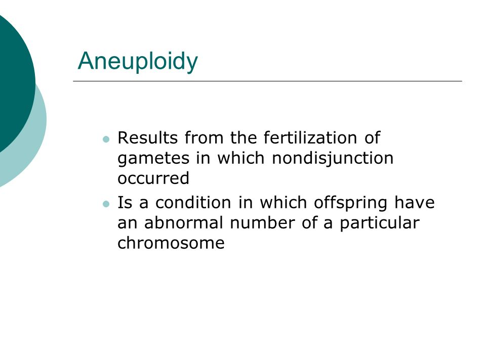 Aneuploidy Results from the fertilization of gametes in which nondisjunction occurred.