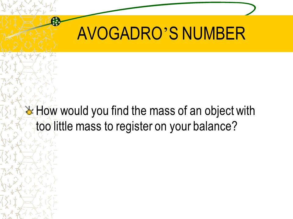 AVOGADRO'S NUMBER How would you find the mass of an object with too little mass to register on your balance