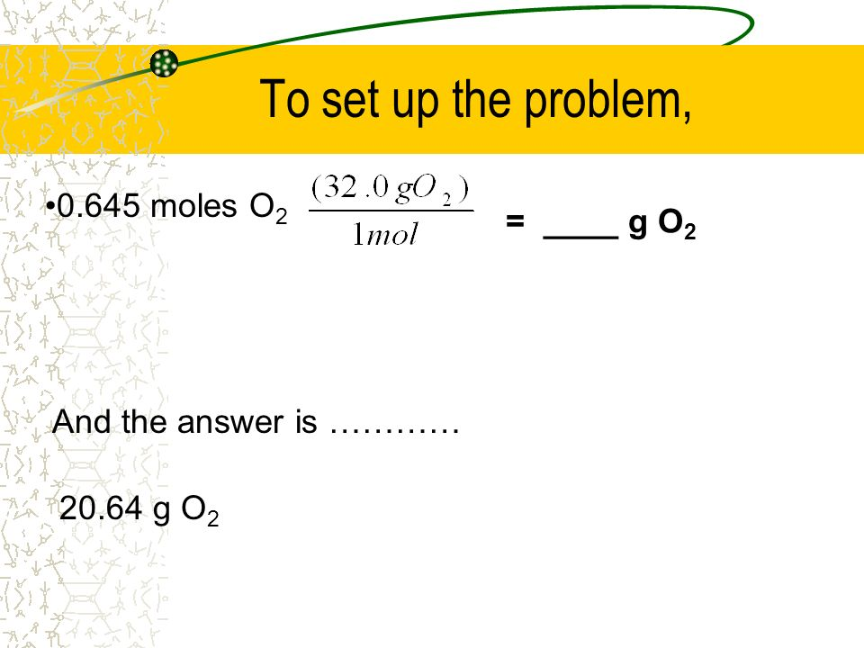 To set up the problem, 0.645 moles O2 = ____ g O2