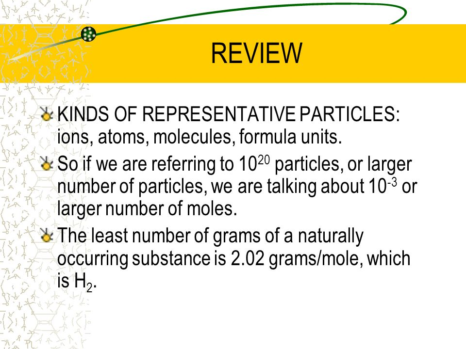 REVIEW KINDS OF REPRESENTATIVE PARTICLES: ions, atoms, molecules, formula units.