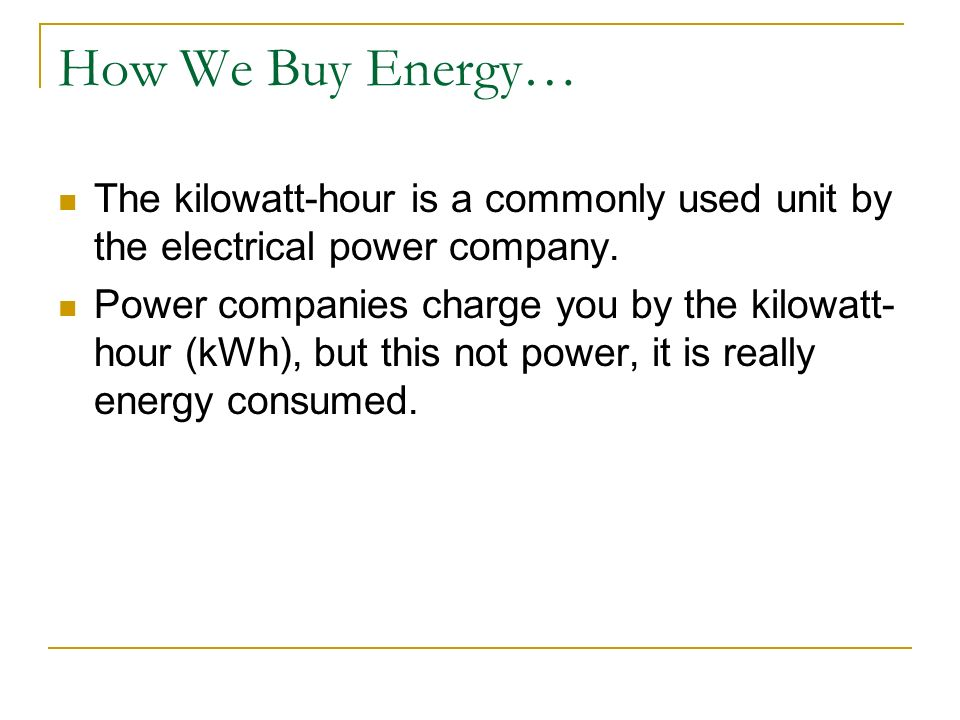 Physics C Energy 3/25/2017. How We Buy Energy… The kilowatt-hour is a commonly used unit by the electrical power company.